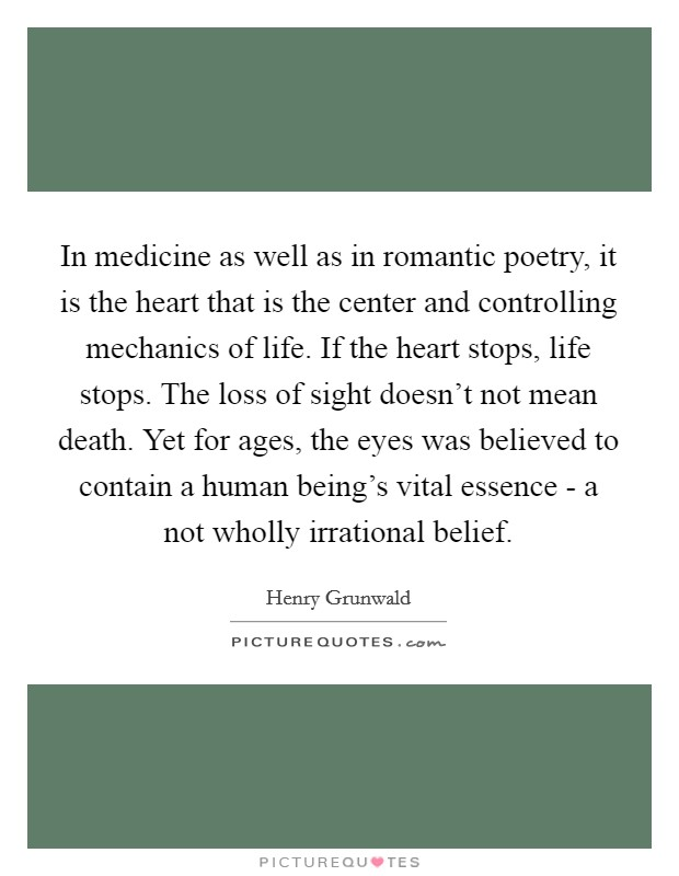 In medicine as well as in romantic poetry, it is the heart that is the center and controlling mechanics of life. If the heart stops, life stops. The loss of sight doesn't not mean death. Yet for ages, the eyes was believed to contain a human being's vital essence - a not wholly irrational belief Picture Quote #1