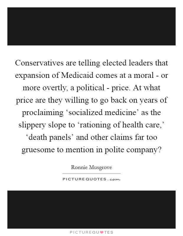 Conservatives are telling elected leaders that expansion of Medicaid comes at a moral - or more overtly, a political - price. At what price are they willing to go back on years of proclaiming 'socialized medicine' as the slippery slope to 'rationing of health care,' 'death panels' and other claims far too gruesome to mention in polite company? Picture Quote #1