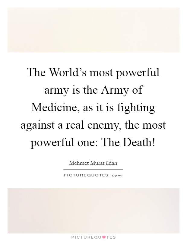 The World's most powerful army is the Army of Medicine, as it is fighting against a real enemy, the most powerful one: The Death! Picture Quote #1