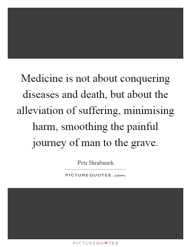Medicine is not about conquering diseases and death, but about the alleviation of suffering, minimising harm, smoothing the painful journey of man to the grave Picture Quote #1