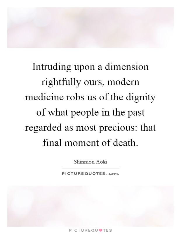 Intruding upon a dimension rightfully ours, modern medicine robs us of the dignity of what people in the past regarded as most precious: that final moment of death. Picture Quote #1