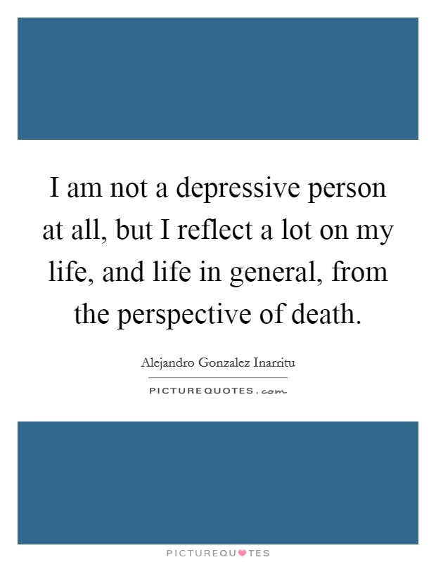 I am not a depressive person at all, but I reflect a lot on my life, and life in general, from the perspective of death Picture Quote #1