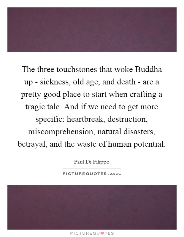 The three touchstones that woke Buddha up - sickness, old age, and death - are a pretty good place to start when crafting a tragic tale. And if we need to get more specific: heartbreak, destruction, miscomprehension, natural disasters, betrayal, and the waste of human potential Picture Quote #1