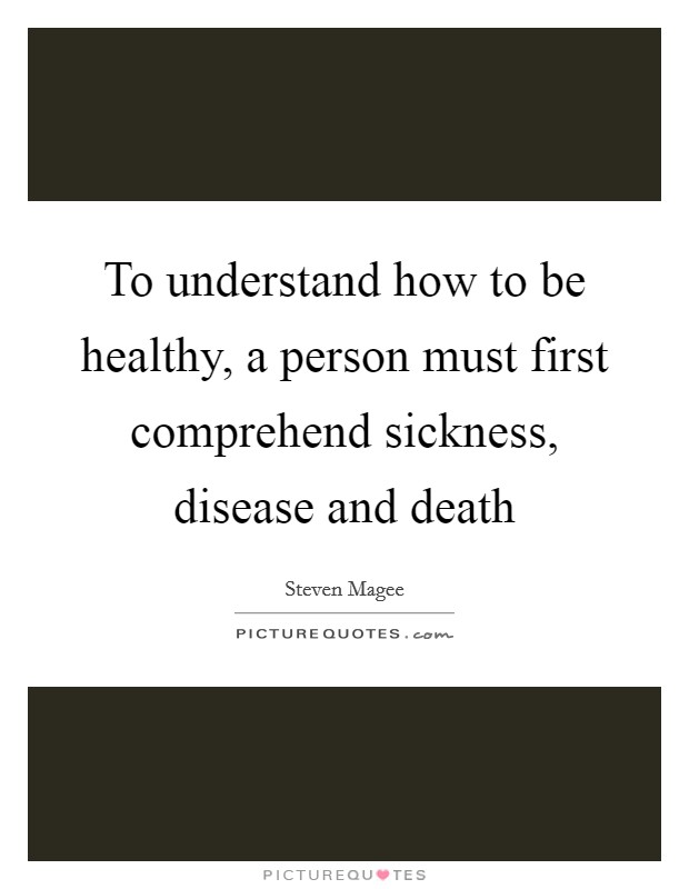 To understand how to be healthy, a person must first comprehend sickness, disease and death Picture Quote #1