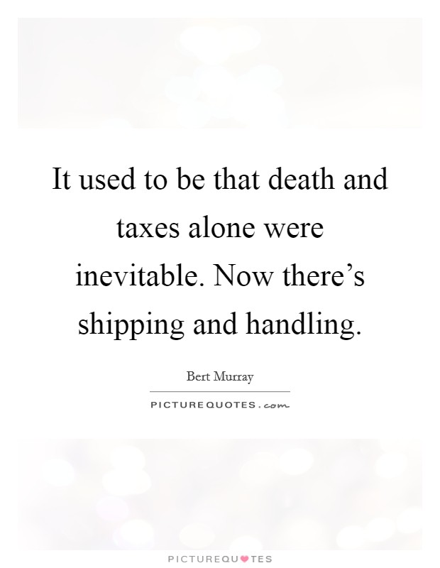It used to be that death and taxes alone were inevitable. Now there's shipping and handling Picture Quote #1