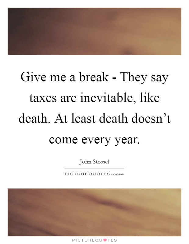 Give me a break - They say taxes are inevitable, like death. At least death doesn't come every year Picture Quote #1