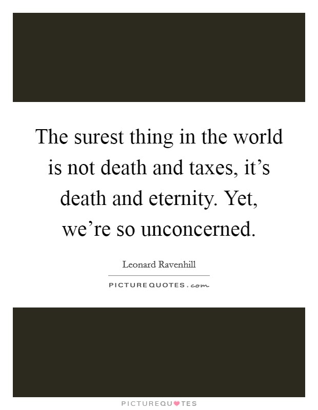 The surest thing in the world is not death and taxes, it's death and eternity. Yet, we're so unconcerned Picture Quote #1