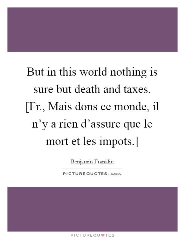 But in this world nothing is sure but death and taxes. [Fr., Mais dons ce monde, il n'y a rien d'assure que le mort et les impots.] Picture Quote #1