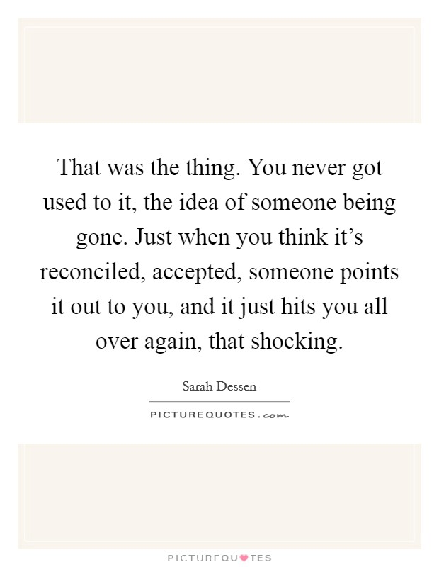 That was the thing. You never got used to it, the idea of someone being gone. Just when you think it's reconciled, accepted, someone points it out to you, and it just hits you all over again, that shocking Picture Quote #1