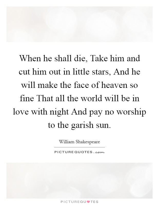 When he shall die, Take him and cut him out in little stars, And he will make the face of heaven so fine That all the world will be in love with night And pay no worship to the garish sun Picture Quote #1
