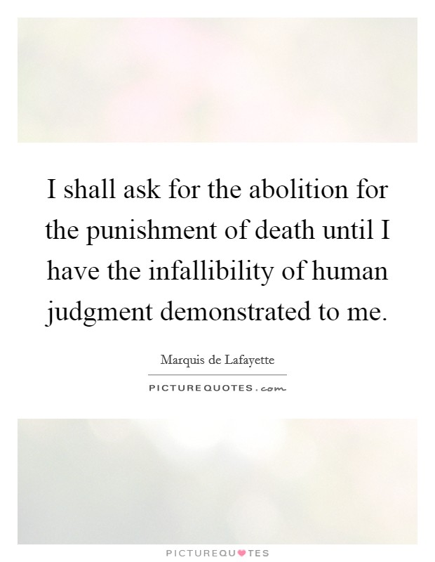 I shall ask for the abolition for the punishment of death until I have the infallibility of human judgment demonstrated to me Picture Quote #1