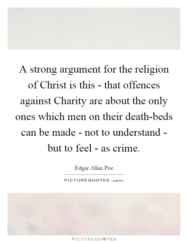A strong argument for the religion of Christ is this - that offences against Charity are about the only ones which men on their death-beds can be made - not to understand - but to feel - as crime Picture Quote #1