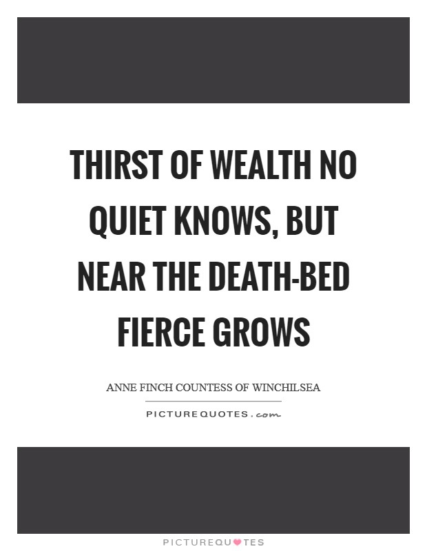 Thirst of wealth no quiet knows, But near the death-bed fierce grows Picture Quote #1