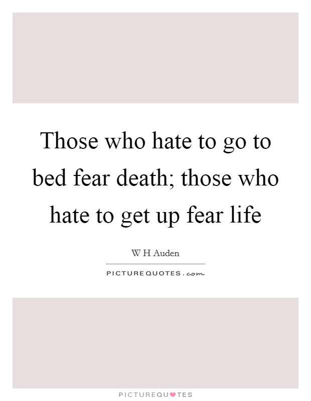 Those who hate to go to bed fear death; those who hate to get up fear life Picture Quote #1