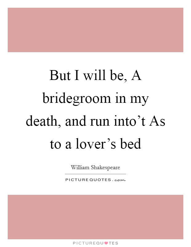 But I will be, A bridegroom in my death, and run into't As to a lover's bed Picture Quote #1