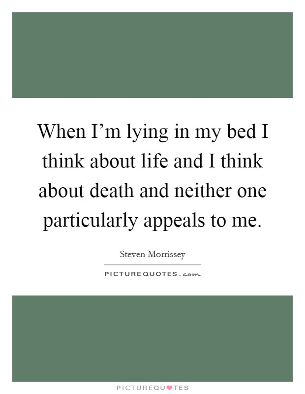 When I'm lying in my bed I think about life and I think about death and neither one particularly appeals to me Picture Quote #1