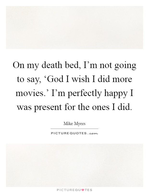 On my death bed, I'm not going to say, 'God I wish I did more movies.' I'm perfectly happy I was present for the ones I did Picture Quote #1