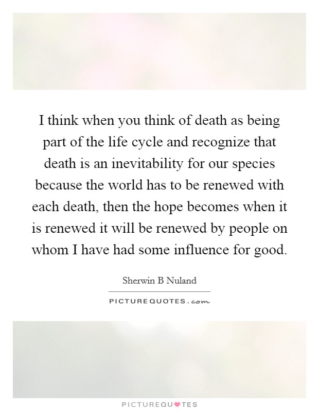 I think when you think of death as being part of the life cycle and recognize that death is an inevitability for our species because the world has to be renewed with each death, then the hope becomes when it is renewed it will be renewed by people on whom I have had some influence for good Picture Quote #1