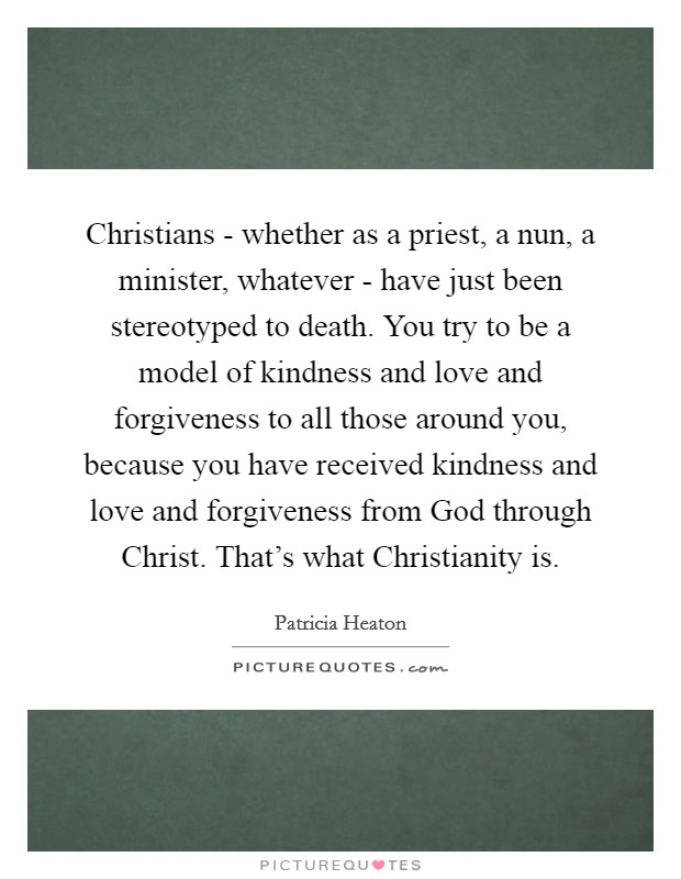 Christians - whether as a priest, a nun, a minister, whatever - have just been stereotyped to death. You try to be a model of kindness and love and forgiveness to all those around you, because you have received kindness and love and forgiveness from God through Christ. That's what Christianity is Picture Quote #1