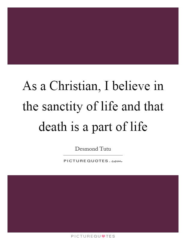 As a Christian, I believe in the sanctity of life and that death is a part of life Picture Quote #1