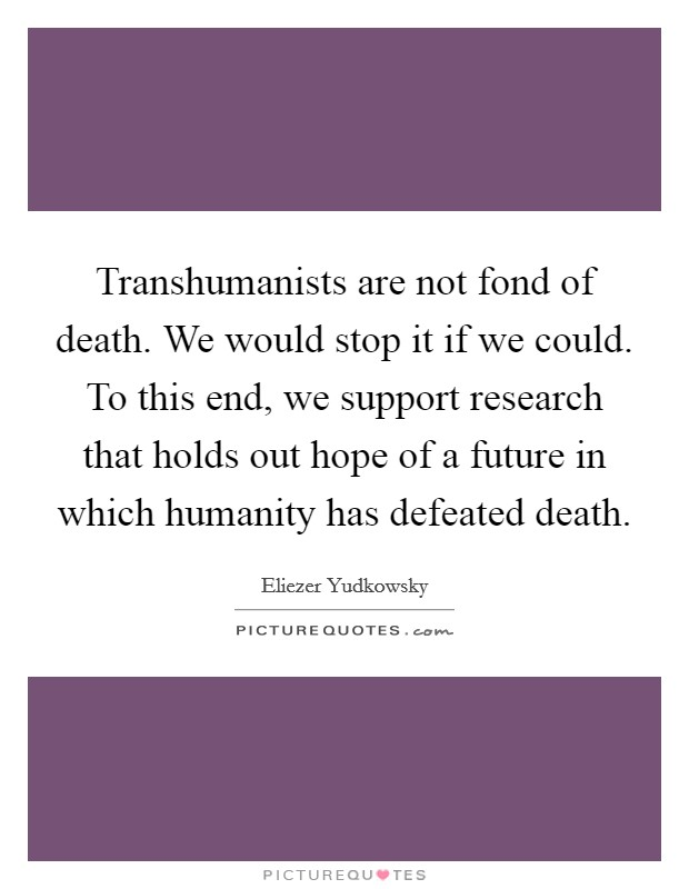 Transhumanists are not fond of death. We would stop it if we could. To this end, we support research that holds out hope of a future in which humanity has defeated death Picture Quote #1