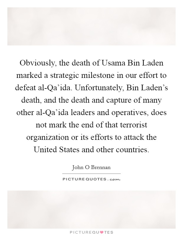 Obviously, the death of Usama Bin Laden marked a strategic milestone in our effort to defeat al-Qa'ida. Unfortunately, Bin Laden's death, and the death and capture of many other al-Qa'ida leaders and operatives, does not mark the end of that terrorist organization or its efforts to attack the United States and other countries. Picture Quote #1