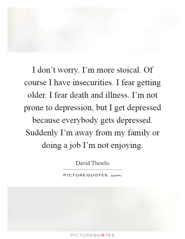 I don't worry. I'm more stoical. Of course I have insecurities. I fear getting older. I fear death and illness. I'm not prone to depression, but I get depressed because everybody gets depressed. Suddenly I'm away from my family or doing a job I'm not enjoying Picture Quote #1