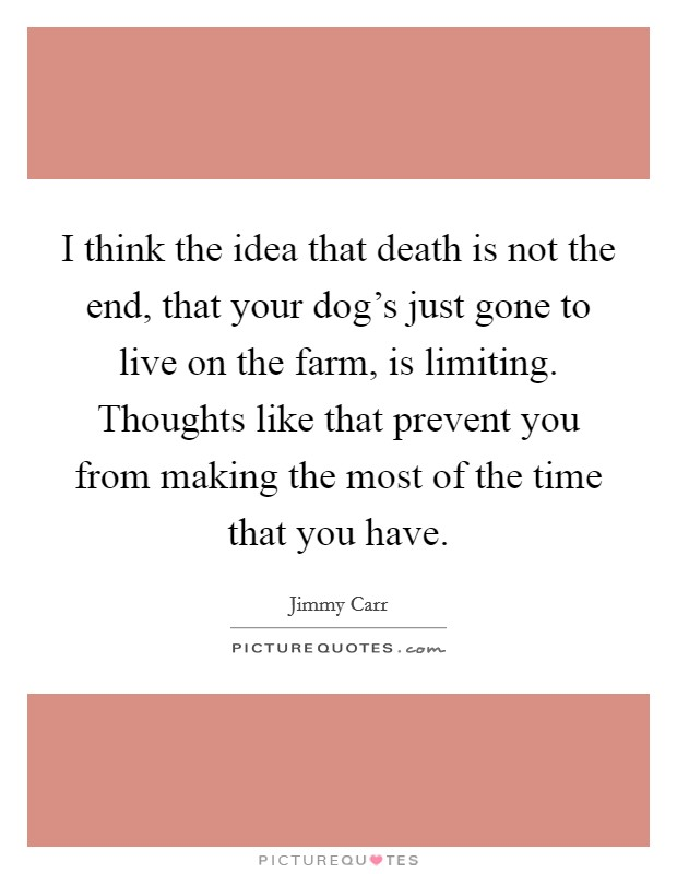 I think the idea that death is not the end, that your dog's