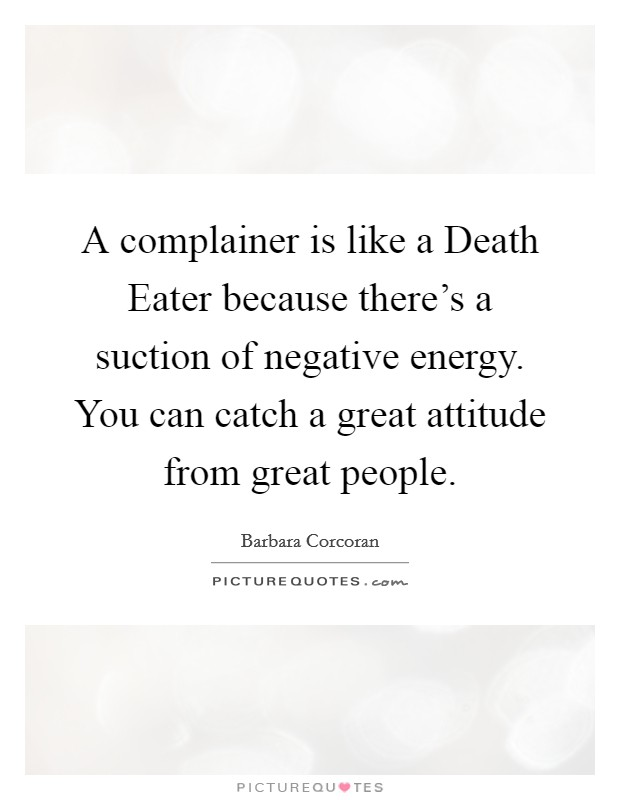 A complainer is like a Death Eater because there's a suction of negative energy. You can catch a great attitude from great people Picture Quote #1