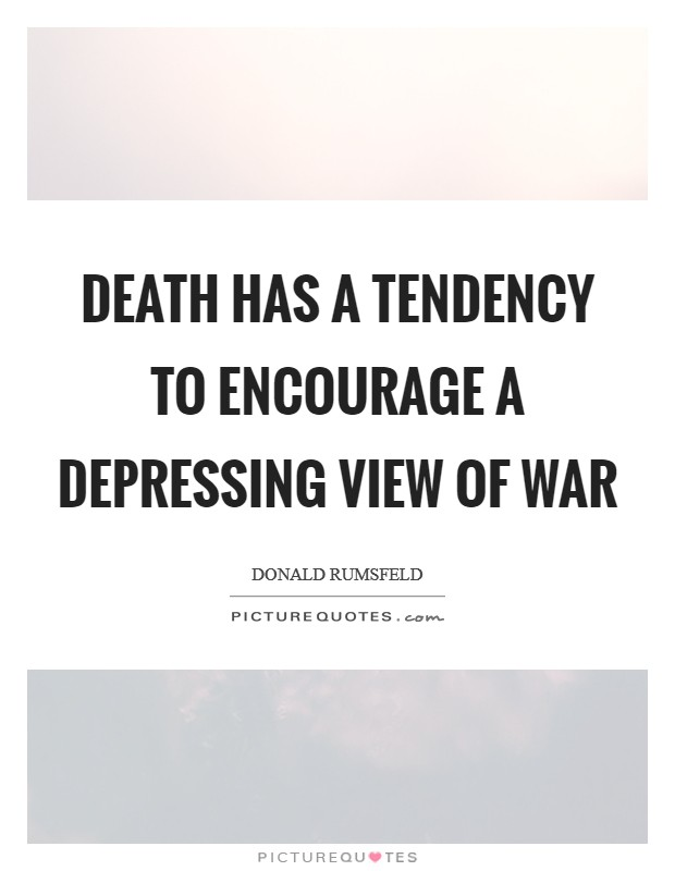 Death has a tendency to encourage a depressing view of war Picture Quote #1
