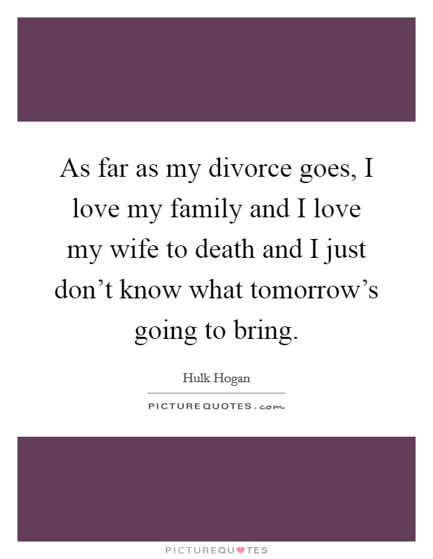 As far as my divorce goes, I love my family and I love my wife to death and I just don't know what tomorrow's going to bring Picture Quote #1