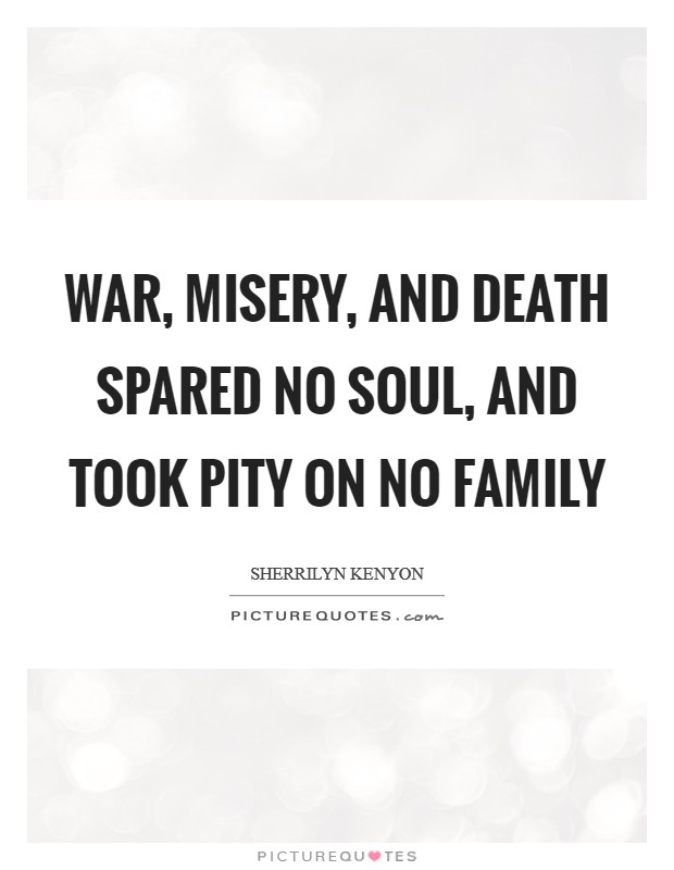 War, misery, and death spared no soul, and took pity on no family Picture Quote #1