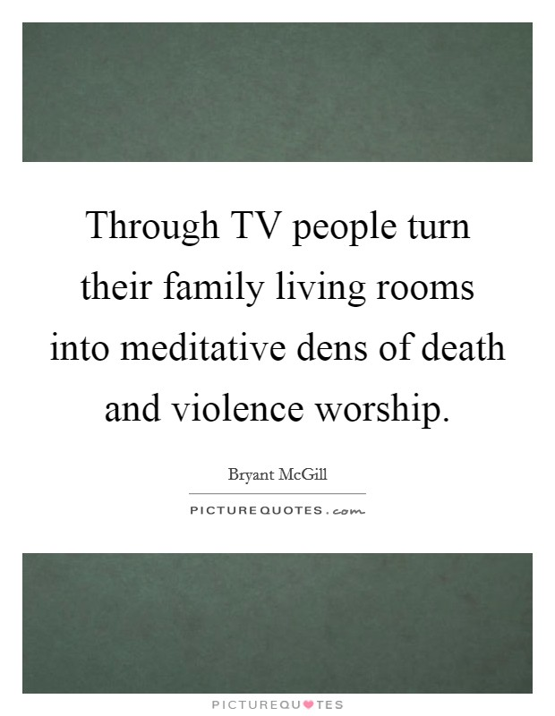 Through TV people turn their family living rooms into meditative dens of death and violence worship Picture Quote #1