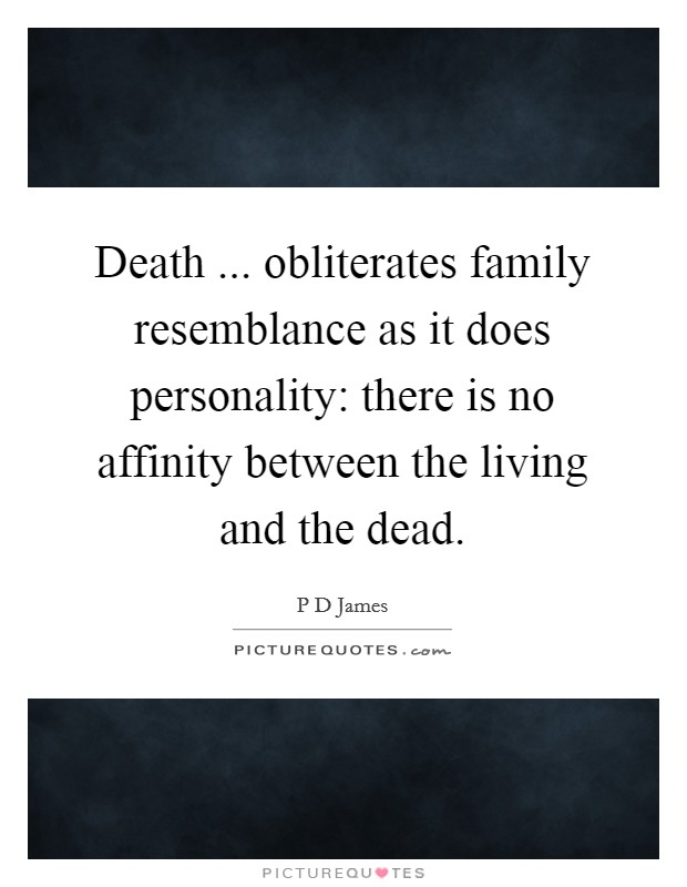 Death ... obliterates family resemblance as it does personality: there is no affinity between the living and the dead Picture Quote #1