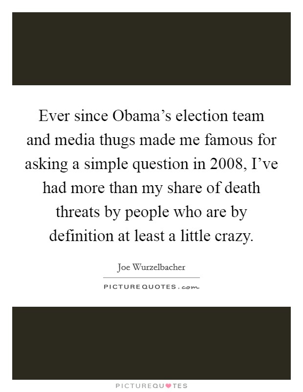 Ever since Obama's election team and media thugs made me famous for asking a simple question in 2008, I've had more than my share of death threats by people who are by definition at least a little crazy Picture Quote #1