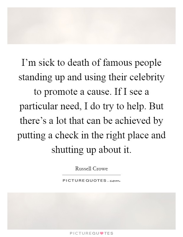 I'm sick to death of famous people standing up and using their celebrity to promote a cause. If I see a particular need, I do try to help. But there's a lot that can be achieved by putting a check in the right place and shutting up about it Picture Quote #1