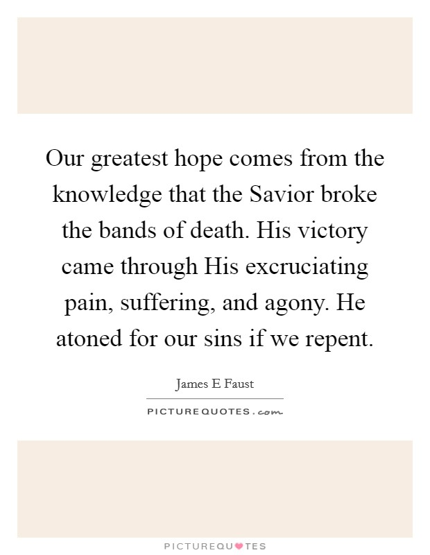 Our greatest hope comes from the knowledge that the Savior broke the bands of death. His victory came through His excruciating pain, suffering, and agony. He atoned for our sins if we repent Picture Quote #1