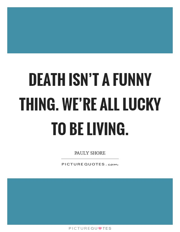 Death Isnt A Funny Thing Were All Lucky To Be Living