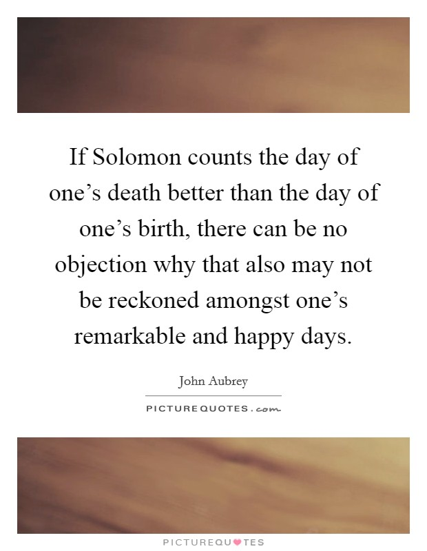 If Solomon counts the day of one's death better than the day of one's birth, there can be no objection why that also may not be reckoned amongst one's remarkable and happy days Picture Quote #1