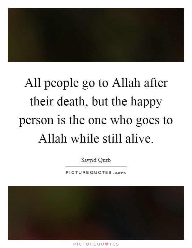 All people go to Allah after their death, but the happy person is the one who goes to Allah while still alive Picture Quote #1