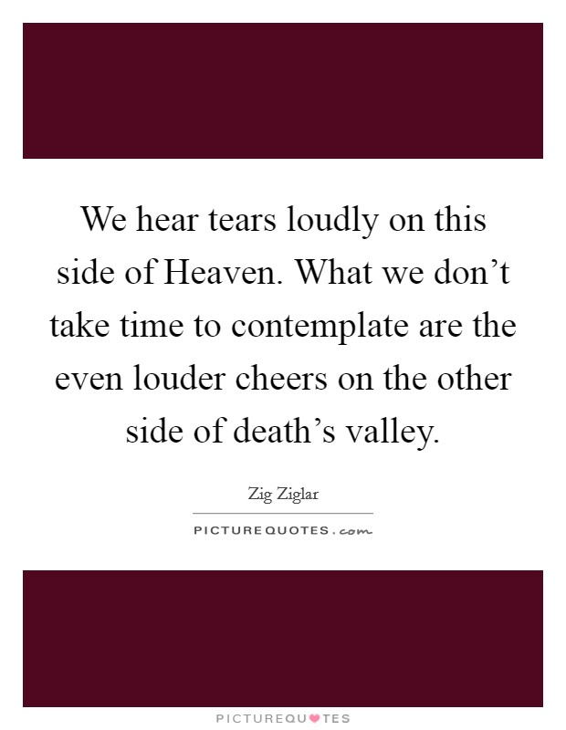 We hear tears loudly on this side of Heaven. What we don't take time to contemplate are the even louder cheers on the other side of death's valley Picture Quote #1