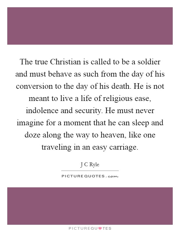 The true Christian is called to be a soldier and must behave as such from the day of his conversion to the day of his death. He is not meant to live a life of religious ease, indolence and security. He must never imagine for a moment that he can sleep and doze along the way to heaven, like one traveling in an easy carriage Picture Quote #1