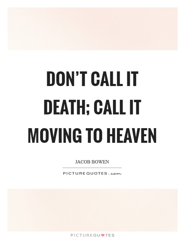 Don't call it death; call it moving to Heaven Picture Quote #1