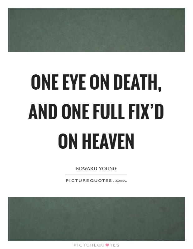 One eye on death, and one full fix'd on heaven Picture Quote #1