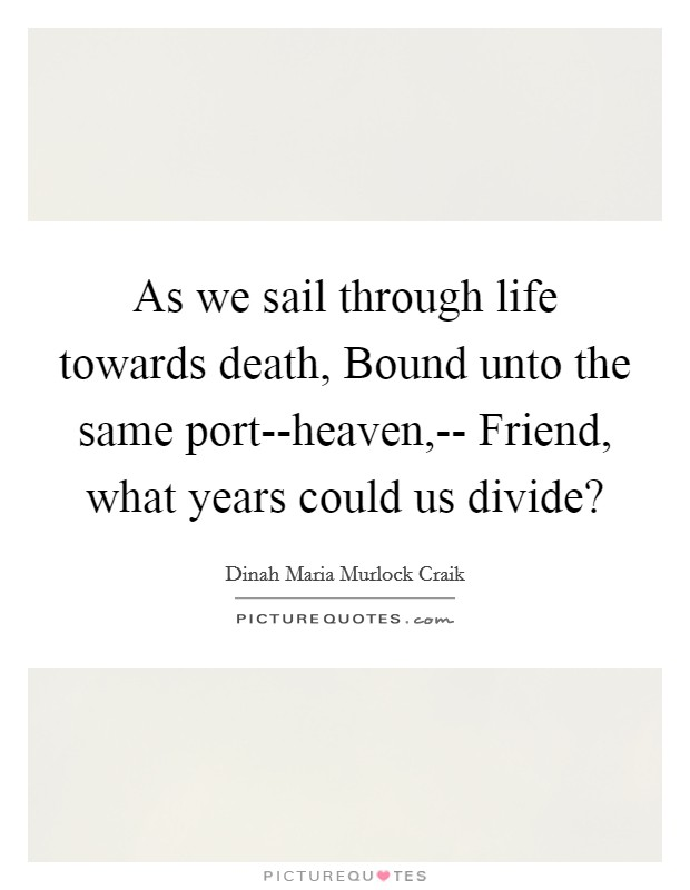 As we sail through life towards death, Bound unto the same port--heaven,-- Friend, what years could us divide? Picture Quote #1