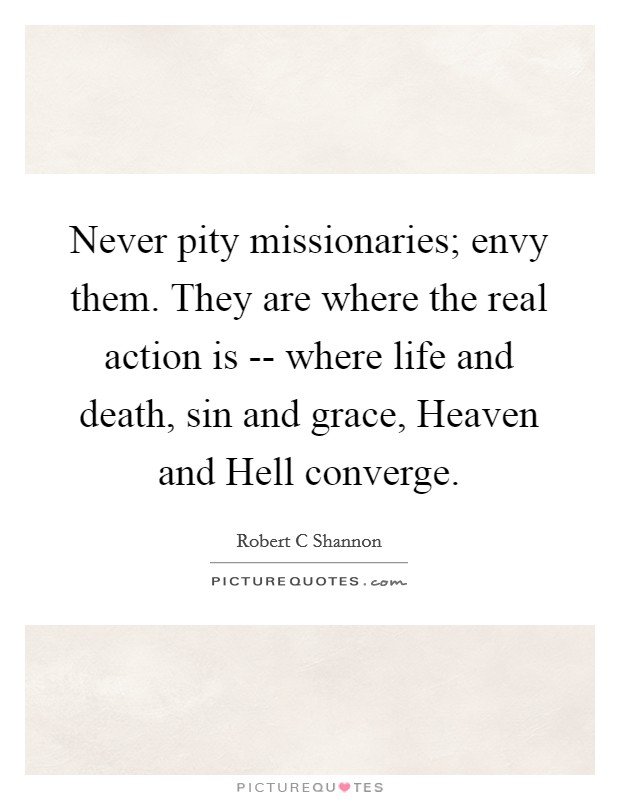 Never pity missionaries; envy them. They are where the real action is -- where life and death, sin and grace, Heaven and Hell converge Picture Quote #1