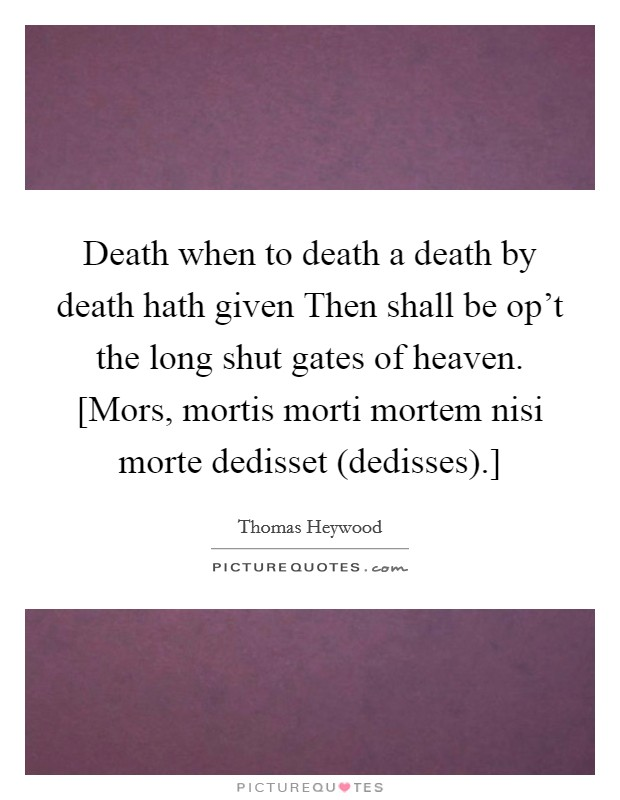 Death when to death a death by death hath given Then shall be op't the long shut gates of heaven. [Mors, mortis morti mortem nisi morte dedisset (dedisses).] Picture Quote #1