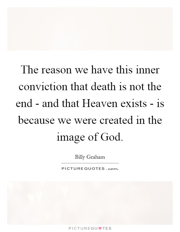 The reason we have this inner conviction that death is not the end - and that Heaven exists - is because we were created in the image of God Picture Quote #1