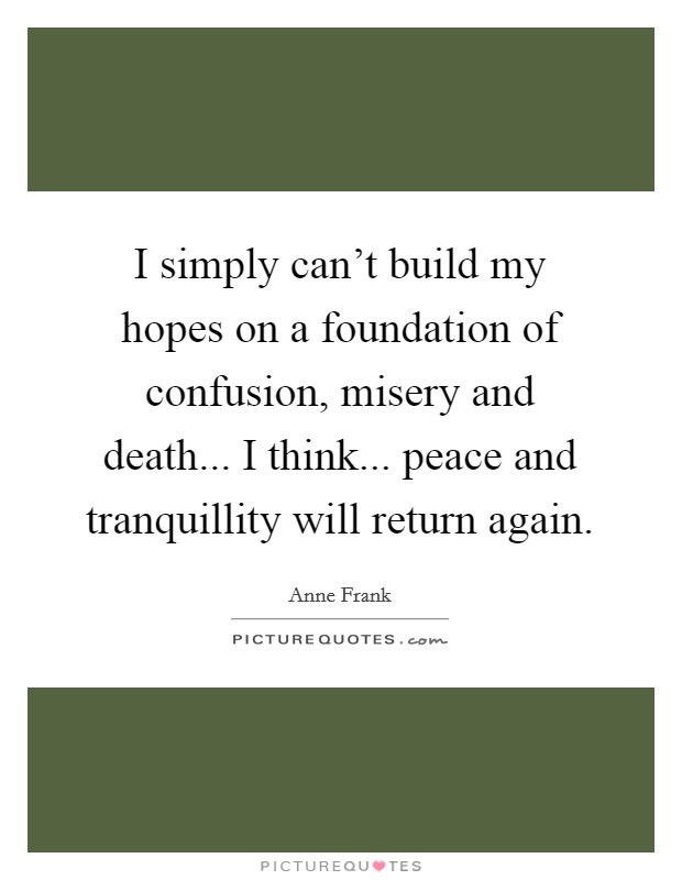 I simply can't build my hopes on a foundation of confusion, misery and death... I think... peace and tranquillity will return again Picture Quote #1
