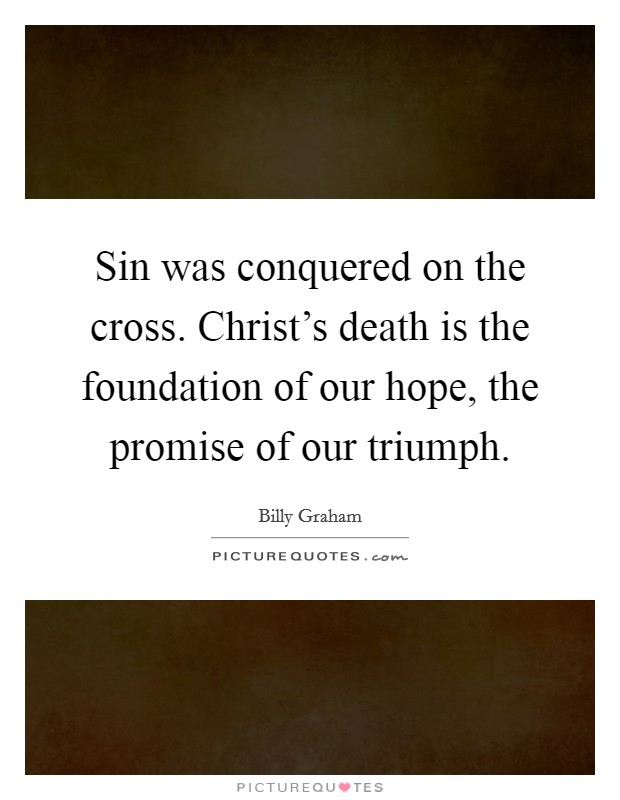 Sin was conquered on the cross. Christ's death is the foundation of our hope, the promise of our triumph Picture Quote #1